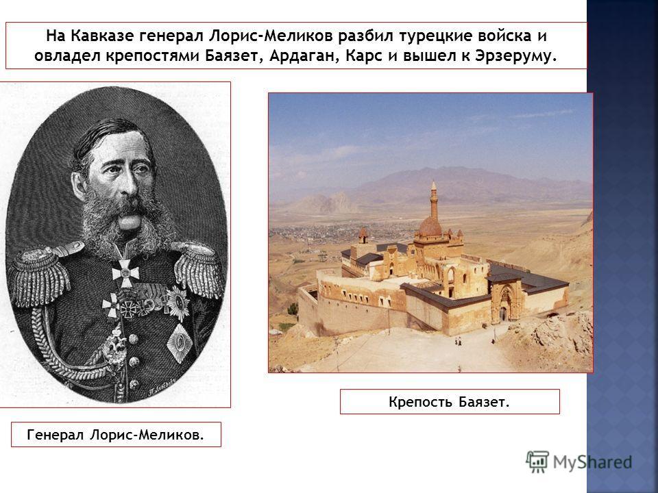 На Кавказе генерал Лорис-Меликов разбил турецкие войска и овладел крепостями Баязет, Ардаган, Карс и вышел к Эрзеруму. Генерал Лорис-Меликов. Крепость Баязет.