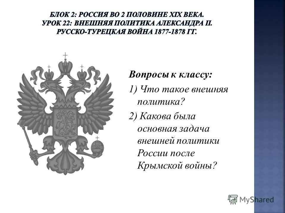 Вопросы к классу: 1) Что такое внешняя политика? 2) Какова была основная задача внешней политики России после Крымской войны?