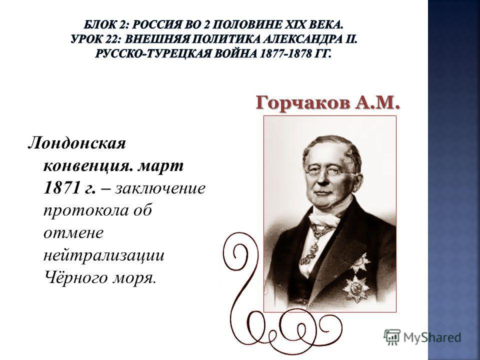 Лондонская конвенция. март 1871 г. – заключение протокола об отмене нейтрализации Чёрного моря. Горчаков А.М.
