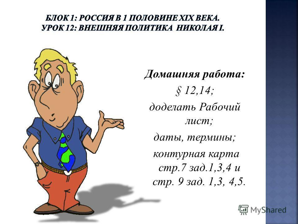 Домашняя работа: § 12,14; доделать Рабочий лист; даты, термины; контурная карта стр.7 зад.1,3,4 и стр. 9 зад. 1,3, 4,5.