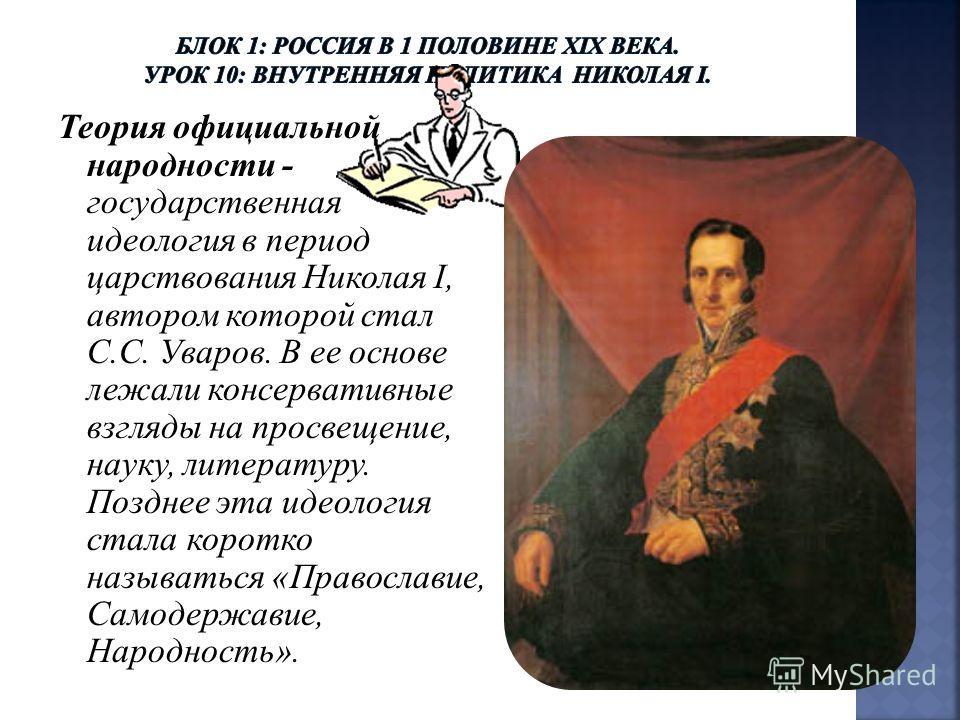 Теория официальной народности - государственная идеология в период царствования Николая I, автором которой стал С.С. Уваров. В ее основе лежали консервативные взгляды на просвещение, науку, литературу. Позднее эта идеология стала коротко называться «