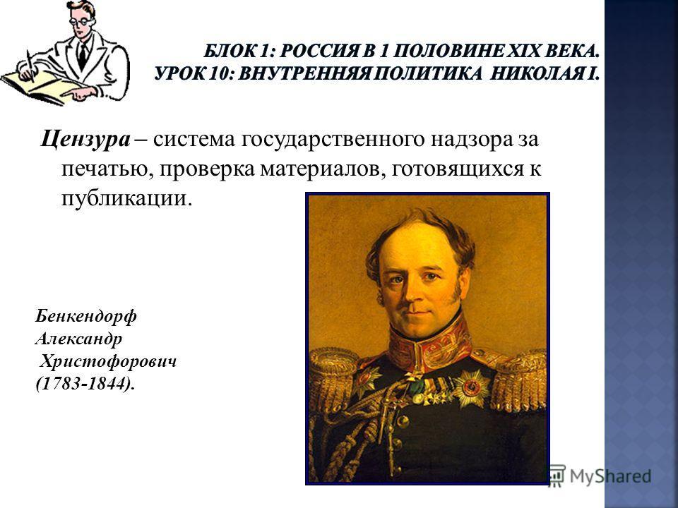 Цензура – система государственного надзора за печатью, проверка материалов, готовящихся к публикации. Бенкендорф Александр Христофорович (1783-1844).