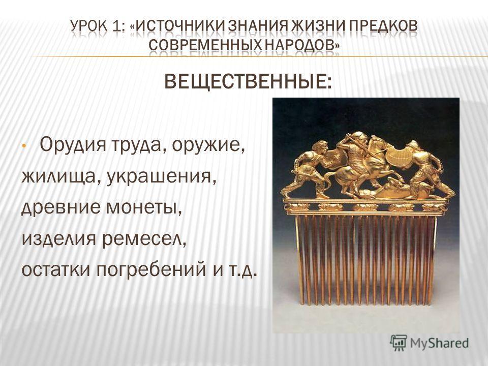 ВЕЩЕСТВЕННЫЕ: Орудия труда, оружие, жилища, украшения, древние монеты, изделия ремесел, остатки погребений и т.д.