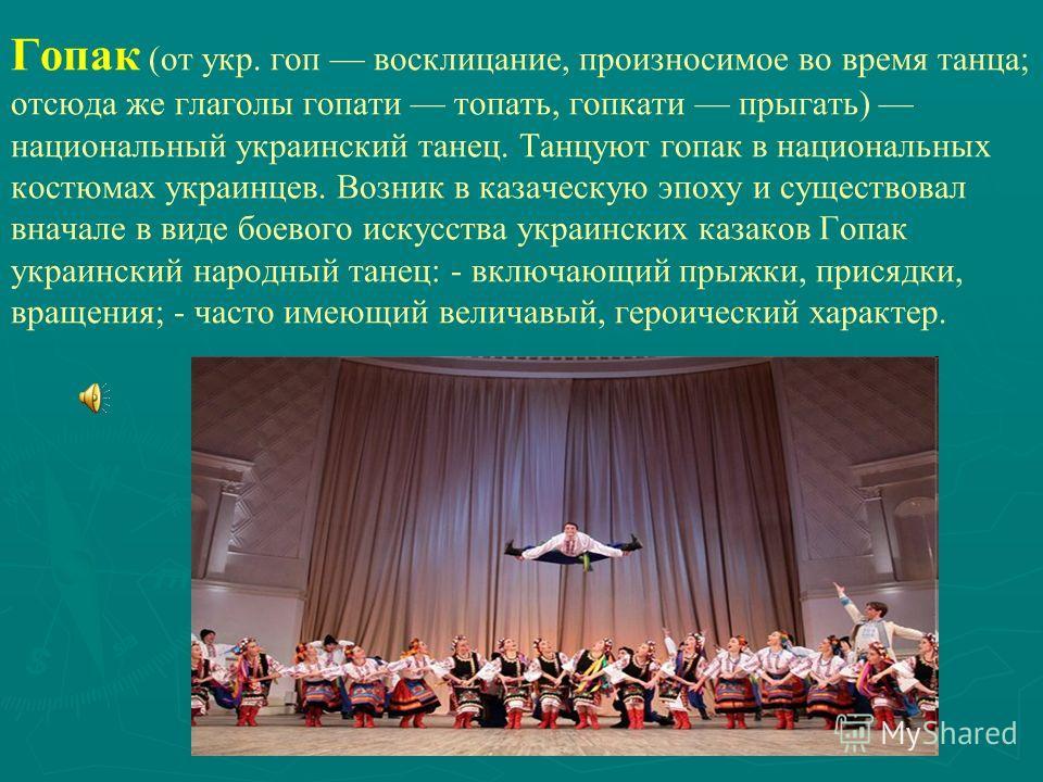 Гопак (от укр. гоп восклицание, произносимое во время танца; отсюда же глаголы гопати топать, гопкати прыгать) национальный украинский танец. Танцуют гопак в национальных костюмах украинцев. Возник в казаческую эпоху и существовал вначале в виде боев