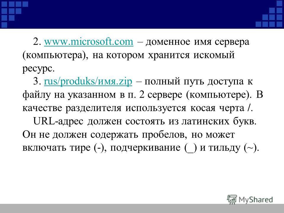 2. www.microsoft.com – доменное имя сервера (компьютера), на котором хранится искомый ресурс.www.microsoft.com 3. rus/produks/имя.zip – полный путь доступа к файлу на указанном в п. 2 сервере (компьютере). В качестве разделителя используется косая че