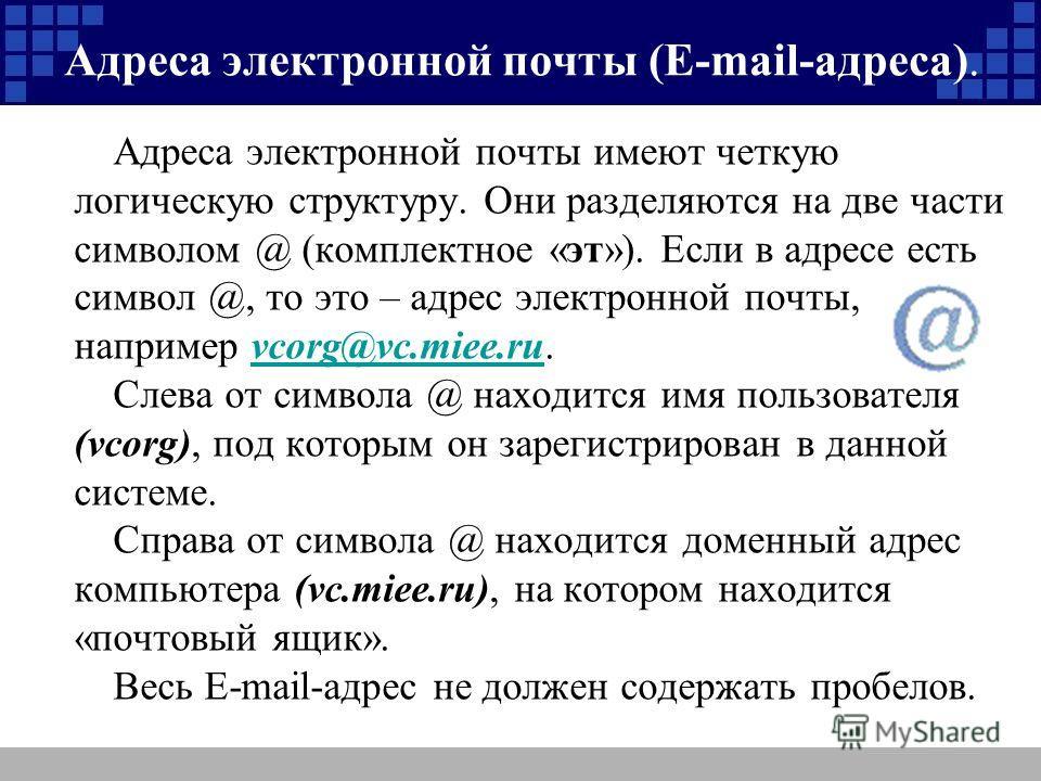 Адреса электронной почты (Е-mail-адреса). Адреса электронной почты имеют четкую логическую структуру. Они разделяются на две части символом @ (комплектное «эт»). Если в адресе есть символ @, то это – адрес электронной почты, например vcorg@vc.miee.ru