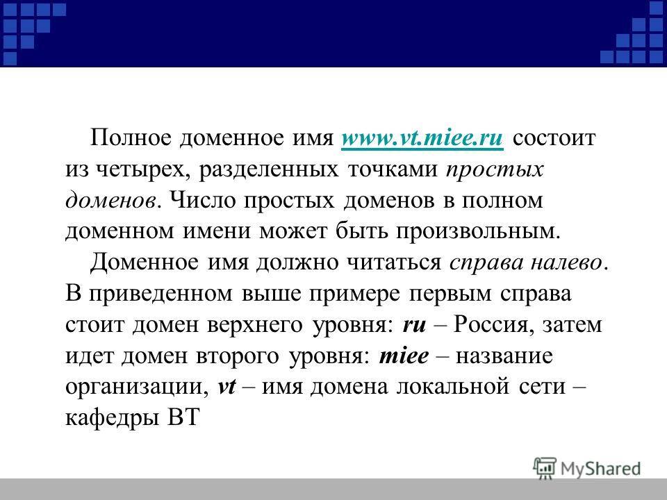 Полное доменное имя www.vt.miee.ru состоит из четырех, разделенных точками простых доменов. Число простых доменов в полном доменном имени может быть произвольным.www.vt.miee.ru Доменное имя должно читаться справа налево. В приведенном выше примере пе