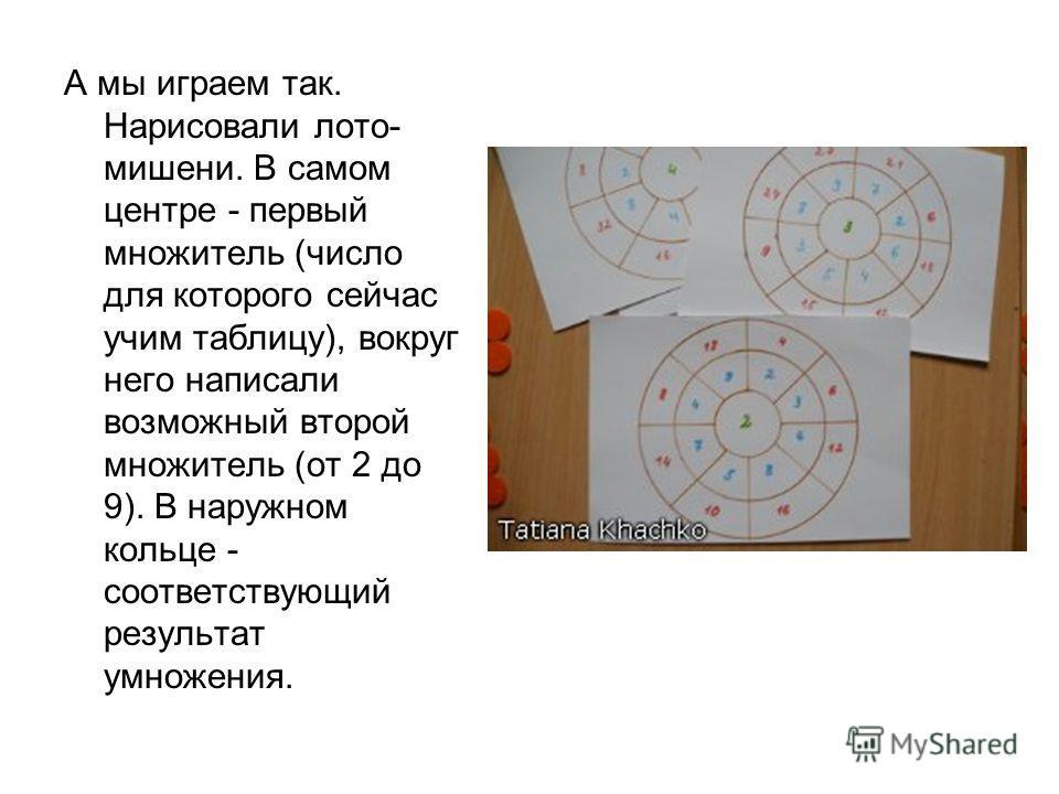 А мы играем так. Нарисовали лото- мишени. В самом центре - первый множитель (число для которого сейчас учим таблицу), вокруг него написали возможный второй множитель (от 2 до 9). В наружном кольце - соответствующий результат умножения.
