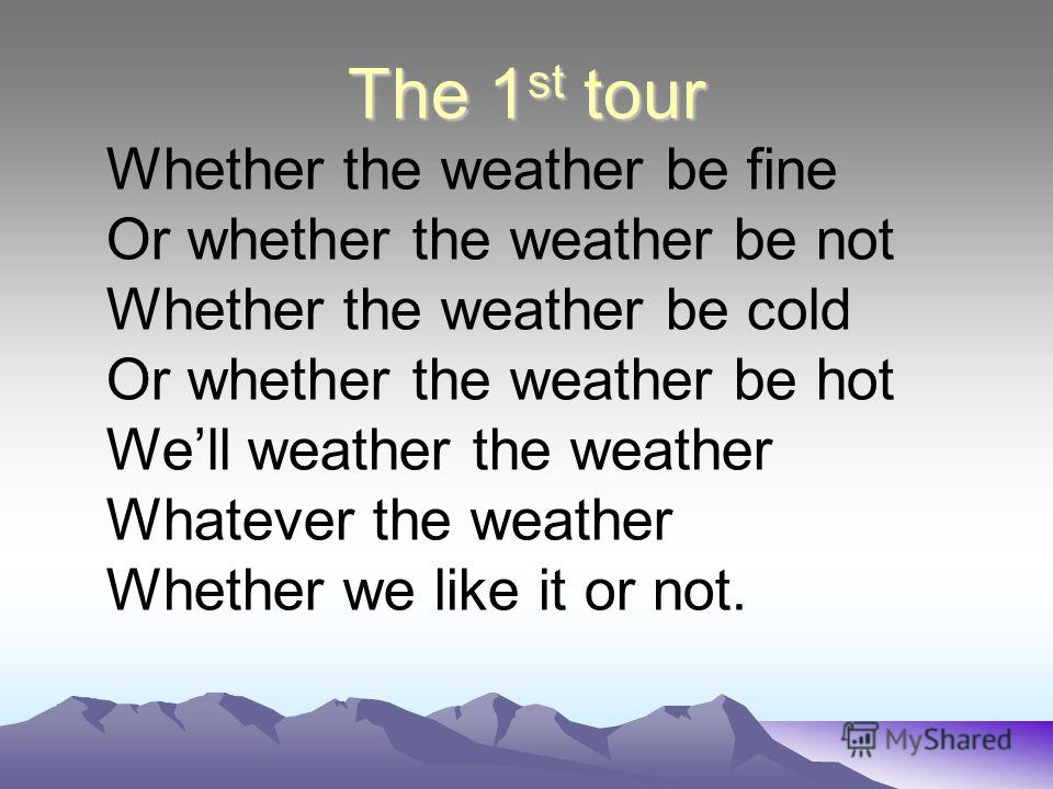 The 1 st tour Whether the weather be fine Or whether the weather be not Whether the weather be cold Or whether the weather be hot Well weather the weather Whatever the weather Whether we like it or not.