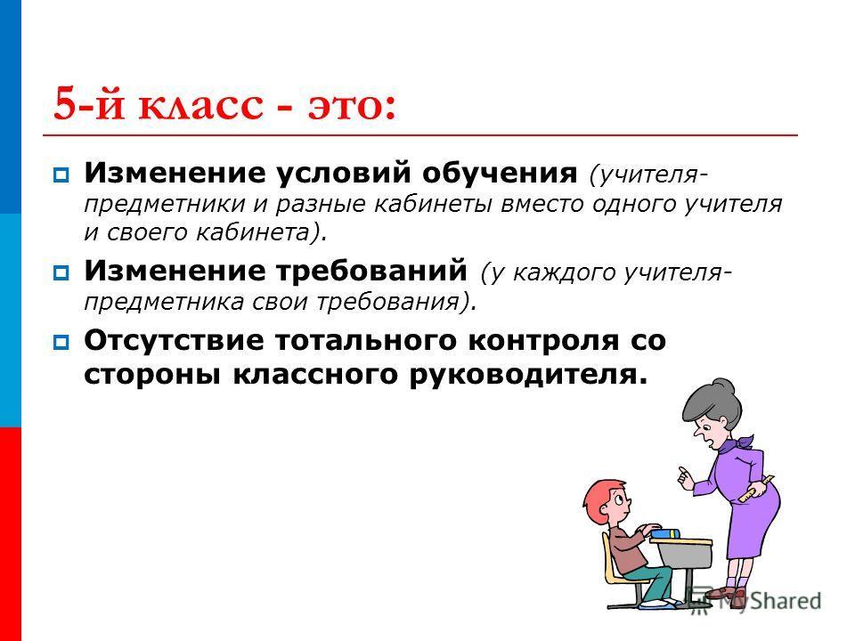 5-й класс - это: Изменение условий обучения (учителя- предметники и разные кабинеты вместо одного учителя и своего кабинета). Изменение требований (у каждого учителя- предметника свои требования). Отсутствие тотального контроля со стороны классного р