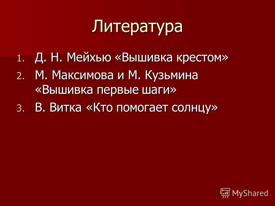 Литература 1. Д. Н. Мейхью «Вышивка крестом» 2. М. Максимова и М. Кузьмина «Вышивка первые шаги» 3. В. Витка «Кто помогает солнцу»