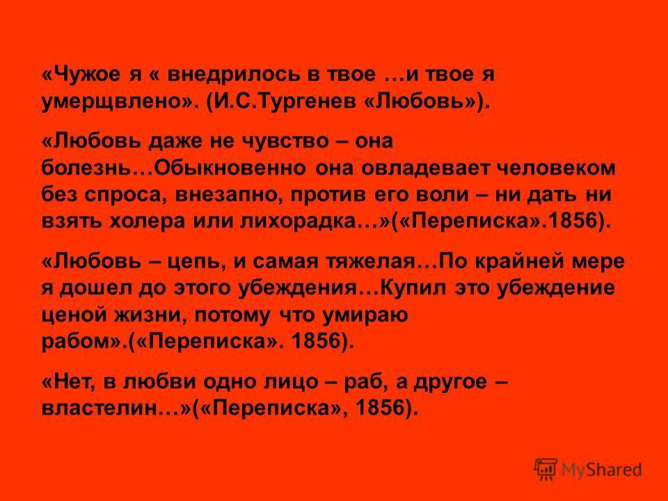 «Чужое я « внедрилось в твое …и твое я умерщвлено». (И.С.Тургенев «Любовь»). «Любовь даже не чувство – она болезнь…Обыкновенно она овладевает человеком без спроса, внезапно, против его воли – ни дать ни взять холера или лихорадка…»(«Переписка».1856).