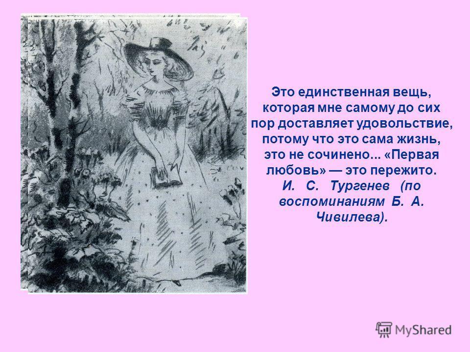 Это единственная вещь, которая мне самому до сих пор доставляет удовольствие, потому что это сама жизнь, это не сочинено... «Первая любовь» это пережито. И. С. Тургенев (по воспоминаниям Б. А. Чивилева).