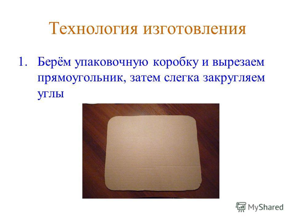 Технология изготовления 1.Берём упаковочную коробку и вырезаем прямоугольник, затем слегка закругляем углы