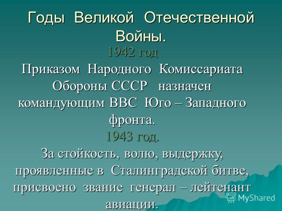 Годы Великой Отечественной Войны. 1942 год Приказом Народного Комиссариата Обороны СССР назначен командующим ВВС Юго – Западного фронта. 1943 год. За стойкость, волю, выдержку, проявленные в Сталинградской битве, присвоено звание генерал – лейтенант