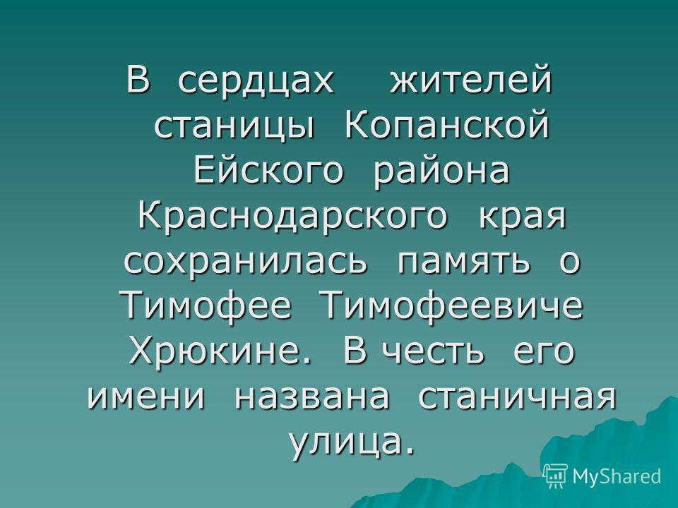 В сердцах жителей станицы Копанской Ейского района Краснодарского края сохранилась память о Тимофее Тимофеевиче Хрюкине. В честь его имени названа станичная улица.