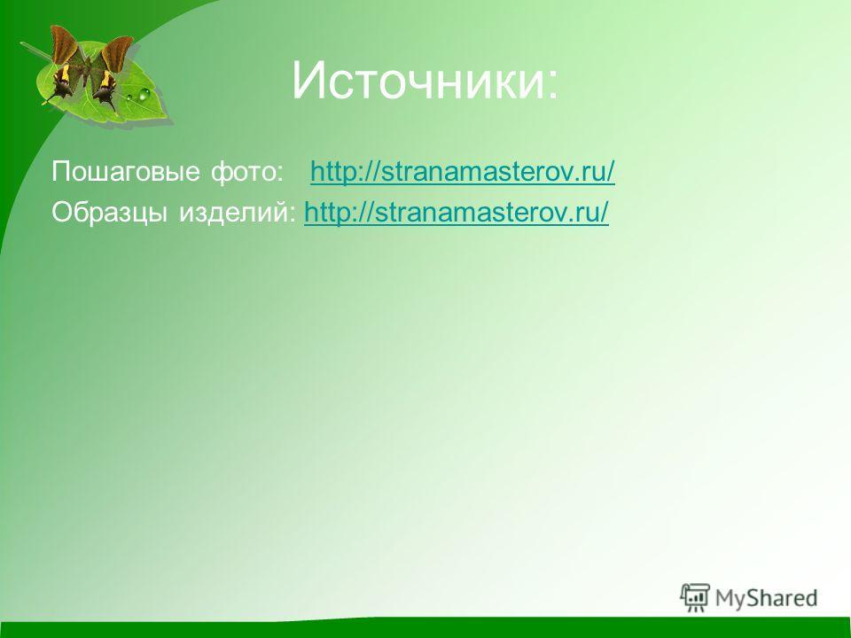 Источники: Пошаговые фото: http://stranamasterov.ru/http://stranamasterov.ru/ Образцы изделий: http://stranamasterov.ru/http://stranamasterov.ru/