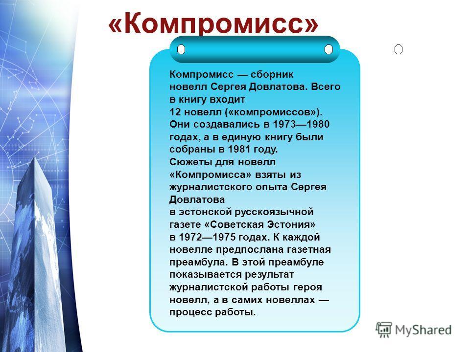 «Компромисс» Компромисс сборник новелл Сергея Довлатова. Всего в книгу входит 12 новелл («компромиссов»). Они создавались в 19731980 годах, а в единую книгу были собраны в 1981 году. Сюжеты для новелл «Компромисса» взяты из журналистского опыта Серге