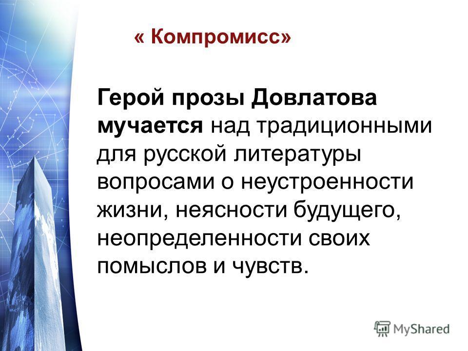 « Компромисс» Герой прозы Довлатова мучается над традиционными для русской литературы вопросами о неустроенности жизни, неясности будущего, неопределенности своих помыслов и чувств.