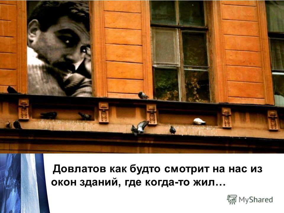 Довлатов как будто смотрит на нас из окон зданий, где когда-то жил…