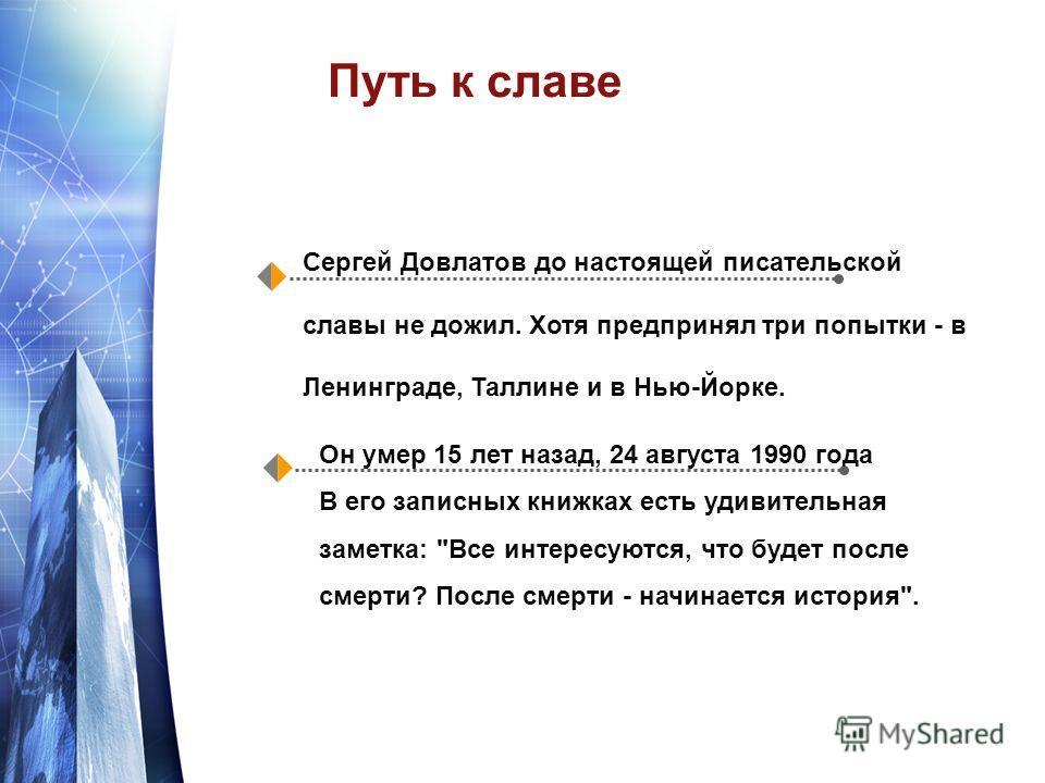 Путь к славе Сергей Довлатов до настоящей писательской славы не дожил. Хотя предпринял три попытки - в Ленинграде, Таллине и в Нью-Йорке. Он умер 15 лет назад, 24 августа 1990 года В его записных книжках есть удивительная заметка: