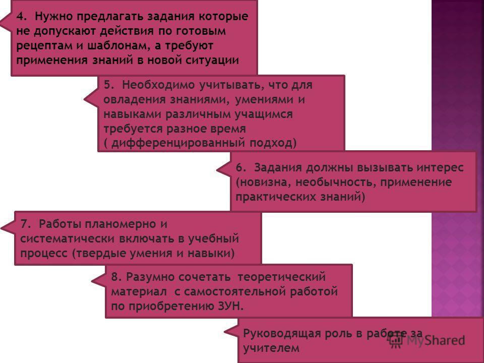 4. Нужно предлагать задания которые не допускают действия по готовым рецептам и шаблонам, а требуют применения знаний в новой ситуации 5. Необходимо учитывать, что для овладения знаниями, умениями и навыками различным учащимся требуется разное время