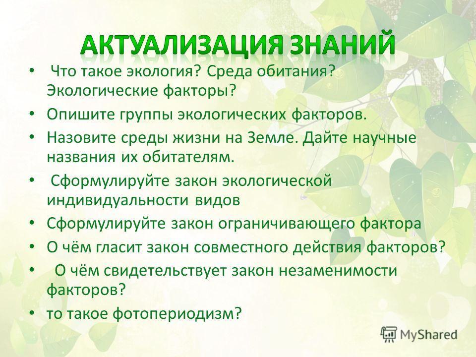 Что такое экология? Среда обитания? Экологические факторы? Опишите группы экологических факторов. Назовите среды жизни на Земле. Дайте научные названия их обитателям. Сформулируйте закон экологической индивидуальности видов Сформулируйте закон ограни