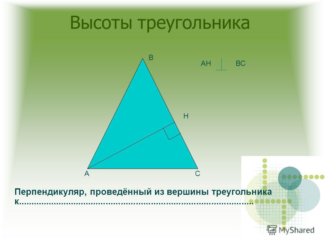 Высоты треугольника АС В Н АНВС Перпендикуляр, проведённый из вершины треугольника к..............................................................................................