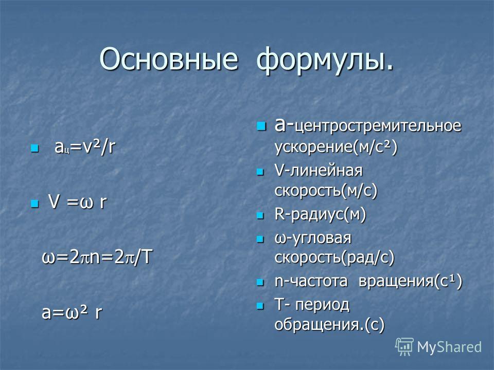 Основные формулы. а ац=v²/r V =ω r ω=2n=2/T а=ω² r а-центростремительное ускорение(м/c²) V-линейная скорость(м/c) R-радиус(м) ω-угловая скорость(рад/с) n-частота вращения(с¹) T- период обращения.(с)