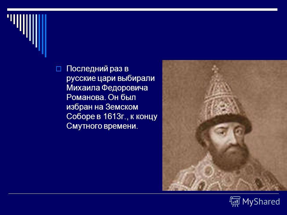 Последний раз в русские цари выбирали Михаила Федоровича Романова. Он был избран на Земском Соборе в 1613г., к концу Смутного времени.