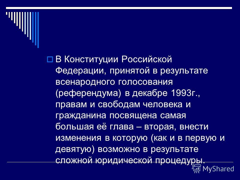 В Конституции Российской Федерации, принятой в результате всенародного голосования (референдума) в декабре 1993г., правам и свободам человека и гражданина посвящена самая большая её глава – вторая, внести изменения в которую (как и в первую и девятую