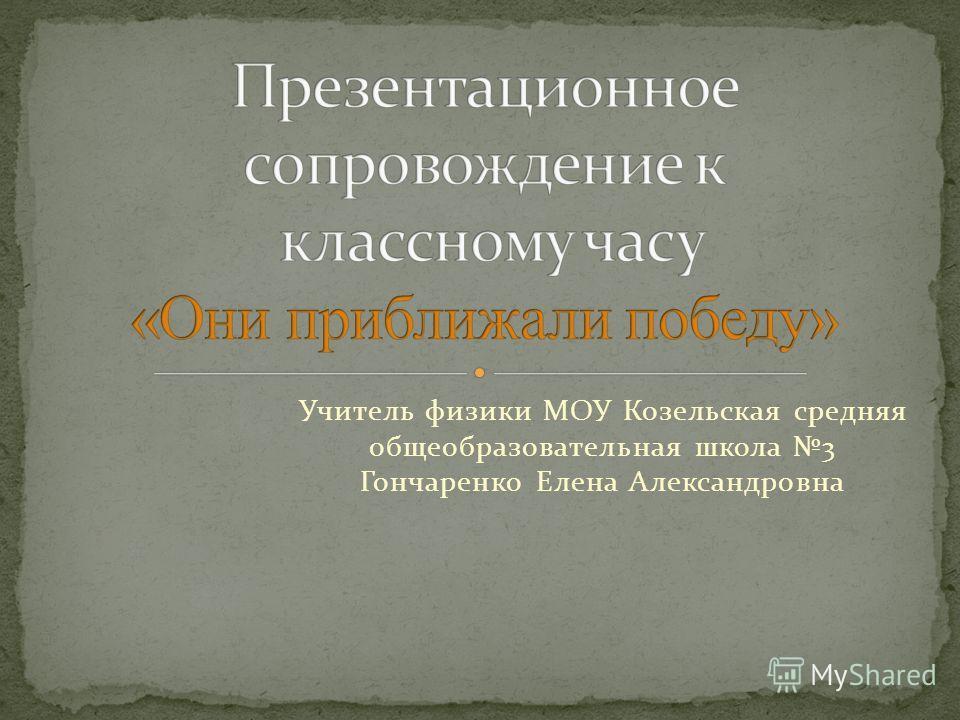 Учитель физики МОУ Козельская средняя общеобразовательная школа 3 Гончаренко Елена Александровна