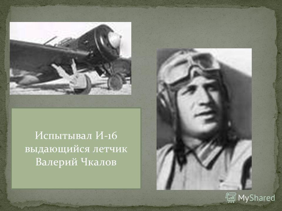 Испытывал И-16 выдающийся летчик Валерий Чкалов