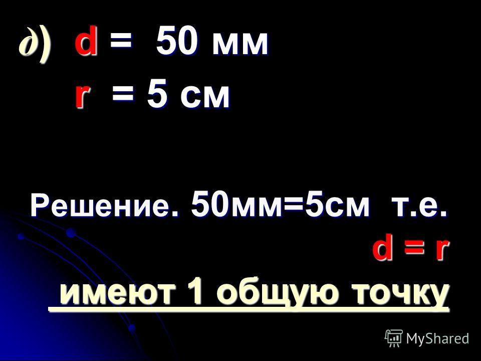 Решение. 50мм=5см т.е. d = r имеют 1 общую точку д) d = 50 мм r = = = = 5 см