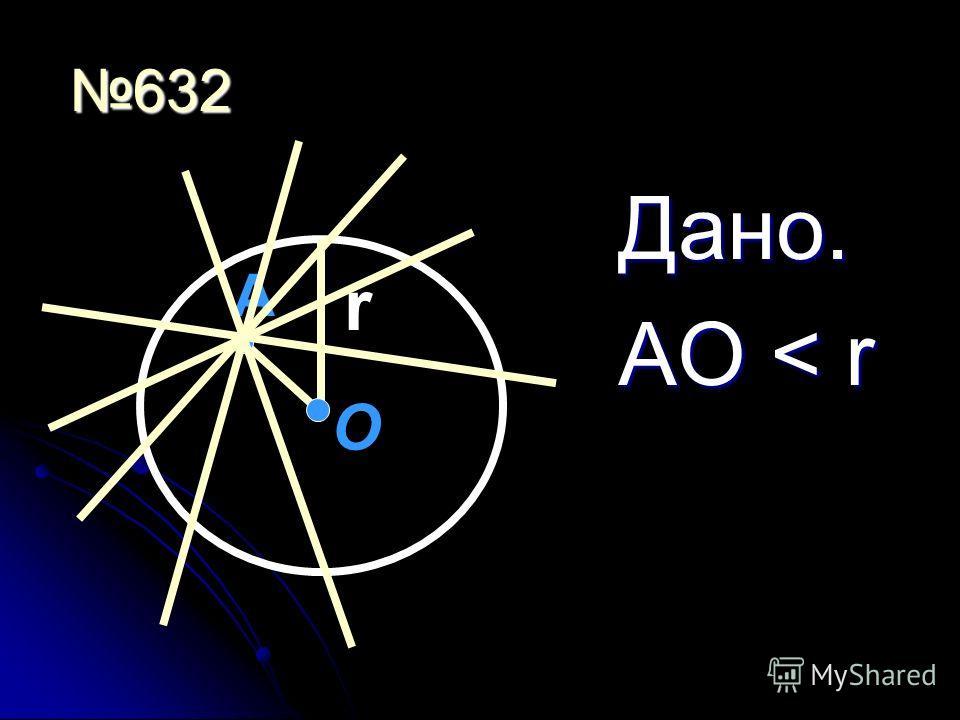 632 Дано. АО < r А О r