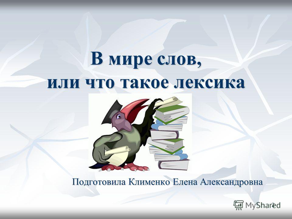 2 В мире слов, или что такое лексика Подготовила Клименко Елена Александровна