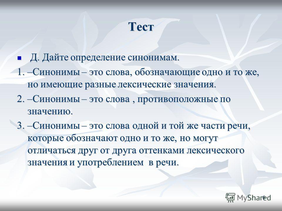 Тест Д. Дайте определение синонимам. Д. Дайте определение синонимам. 1. –Синонимы – это слова, обозначающие одно и то же, но имеющие разные лексические значения. 2. –Синонимы – это слова, противоположные по значению. 3. –Синонимы – это слова одной и