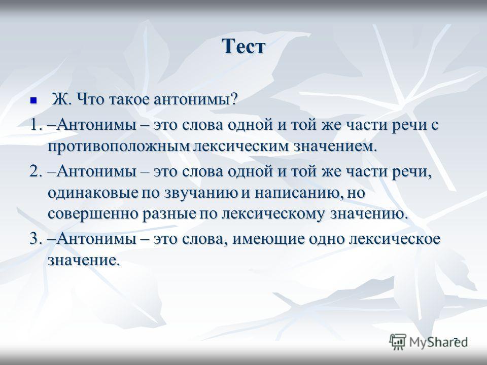 Тест Ж. Что такое антонимы? Ж. Что такое антонимы? 1. –Антонимы – это слова одной и той же части речи с противоположным лексическим значением. 2. –Антонимы – это слова одной и той же части речи, одинаковые по звучанию и написанию, но совершенно разны