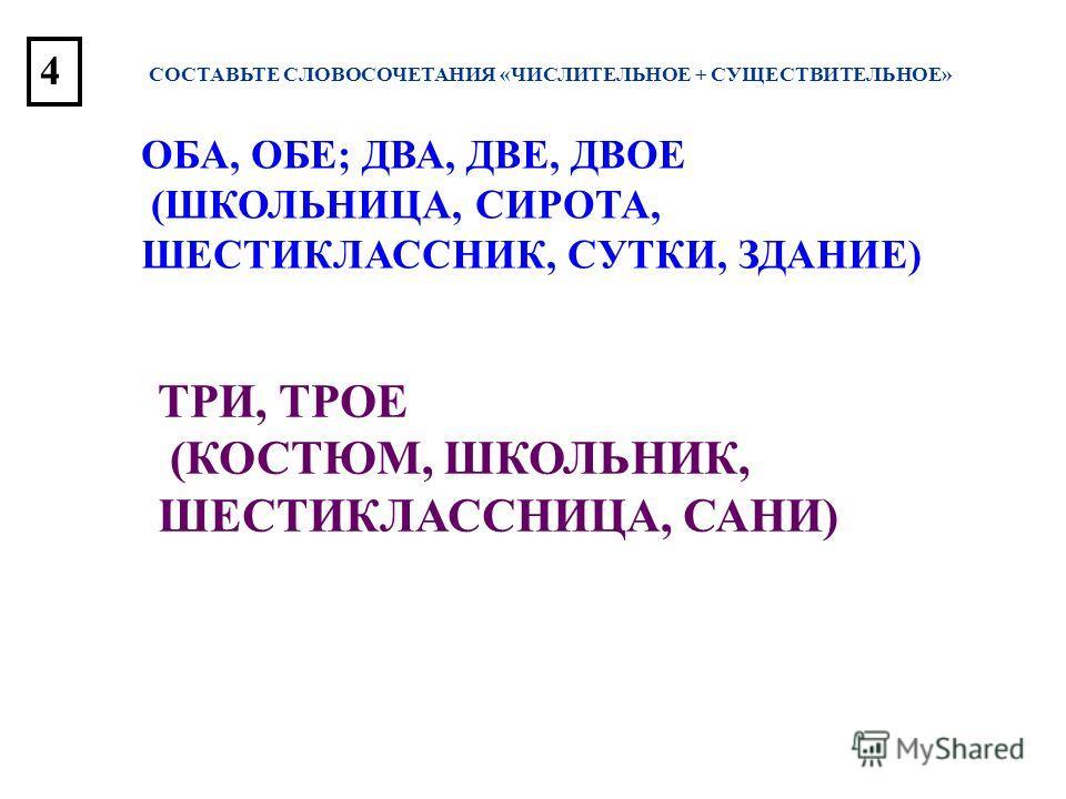 СОСТАВЬТЕ СЛОВОСОЧЕТАНИЯ «ЧИСЛИТЕЛЬНОЕ + СУЩЕСТВИТЕЛЬНОЕ» ОБА, ОБЕ; ДВА, ДВЕ, ДВОЕ (ШКОЛЬНИЦА, СИРОТА, ШЕСТИКЛАССНИК, СУТКИ, ЗДАНИЕ) ТРИ, ТРОЕ (КОСТЮМ, ШКОЛЬНИК, ШЕСТИКЛАССНИЦА, САНИ) 4
