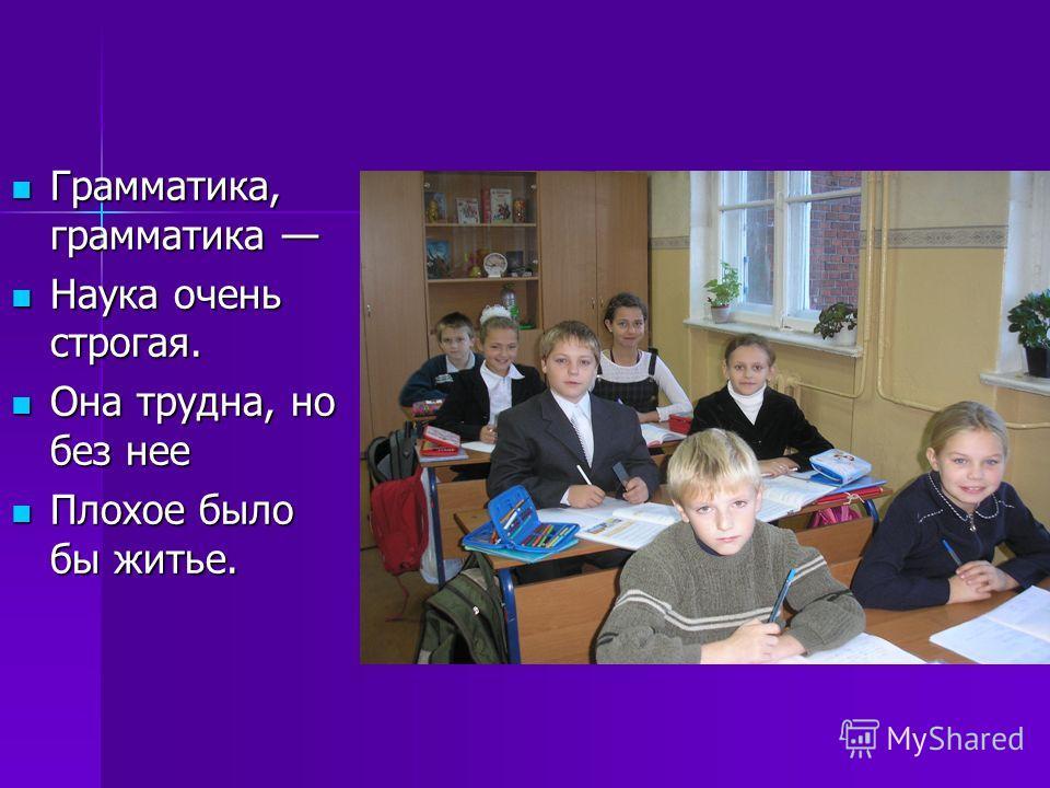 Грамматика, грамматика Наука очень строгая. Она трудна, но без нее Плохое было бы житье.