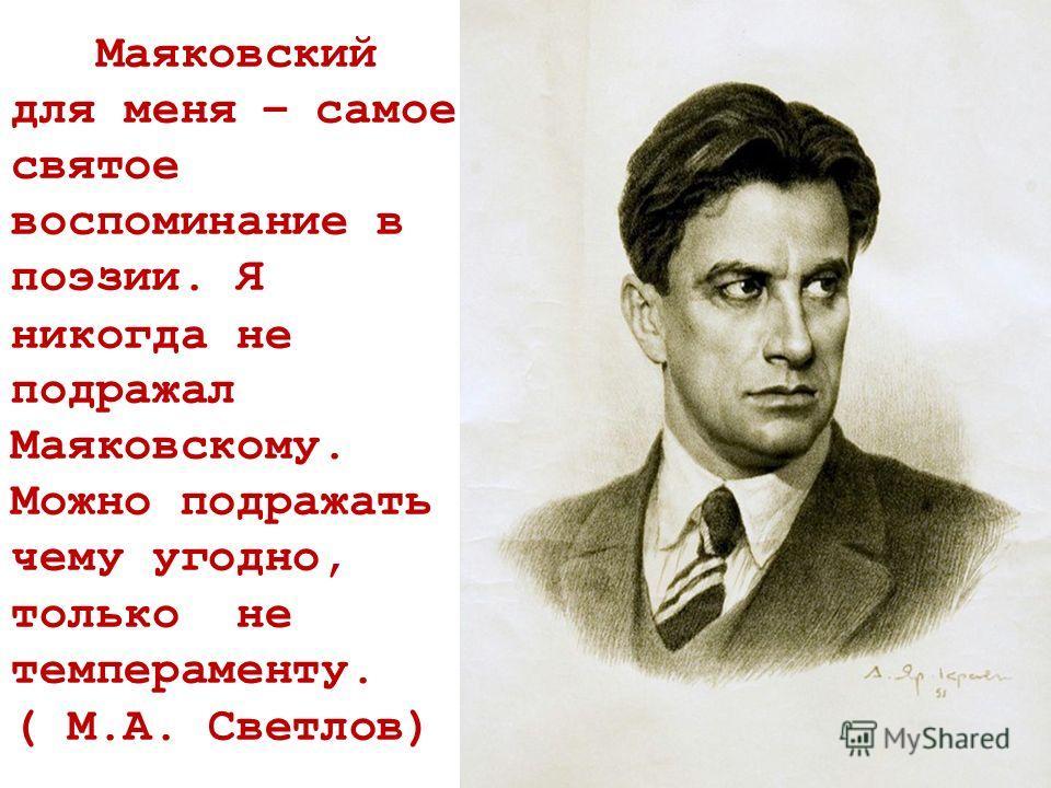 Маяковский для меня – самое святое воспоминание в поэзии. Я никогда не подражал Маяковскому. Можно подражать чему угодно, только не темпераменту. ( М.А. Светлов)