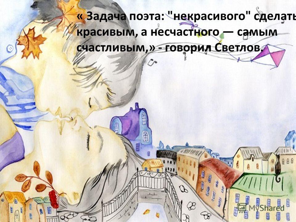 « Задача поэта: некрасивого сделать красивым, а несчастного самым счастливым,» - говорил Светлов.