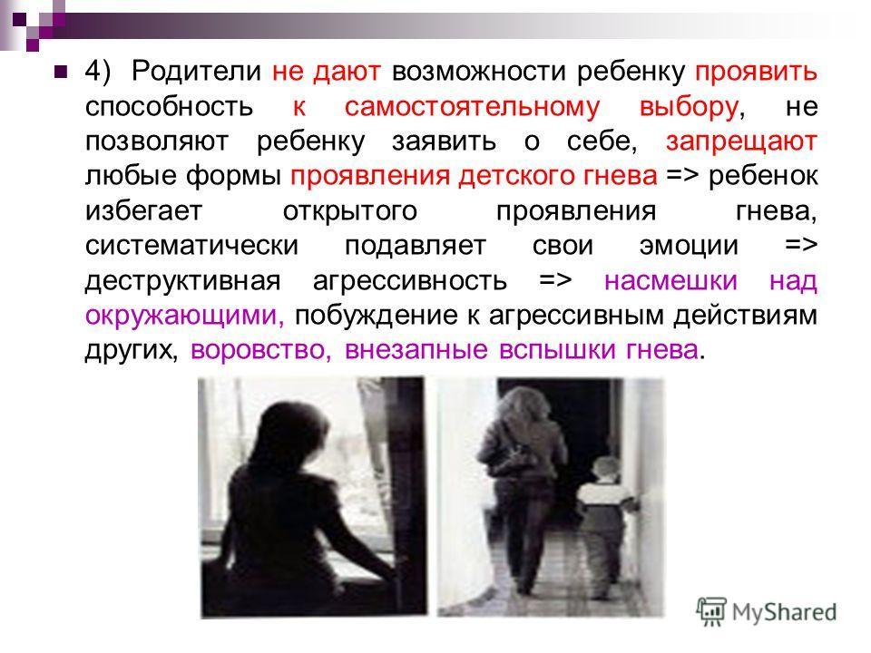 4) Родители не дают возможности ребенку проявить способность к самостоятельному выбору, не позволяют ребенку заявить о себе, запрещают любые формы проявления детского гнева => ребенок избегает открытого проявления гнева, систематически подавляет свои