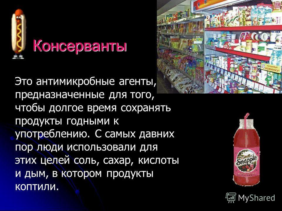 Консерванты Это антимикробные агенты, предназначенные для того, чтобы долгое время сохранять продукты годными к употреблению. С самых давних пор люди использовали для этих целей соль, сахар, кислоты и дым, в котором продукты коптили.