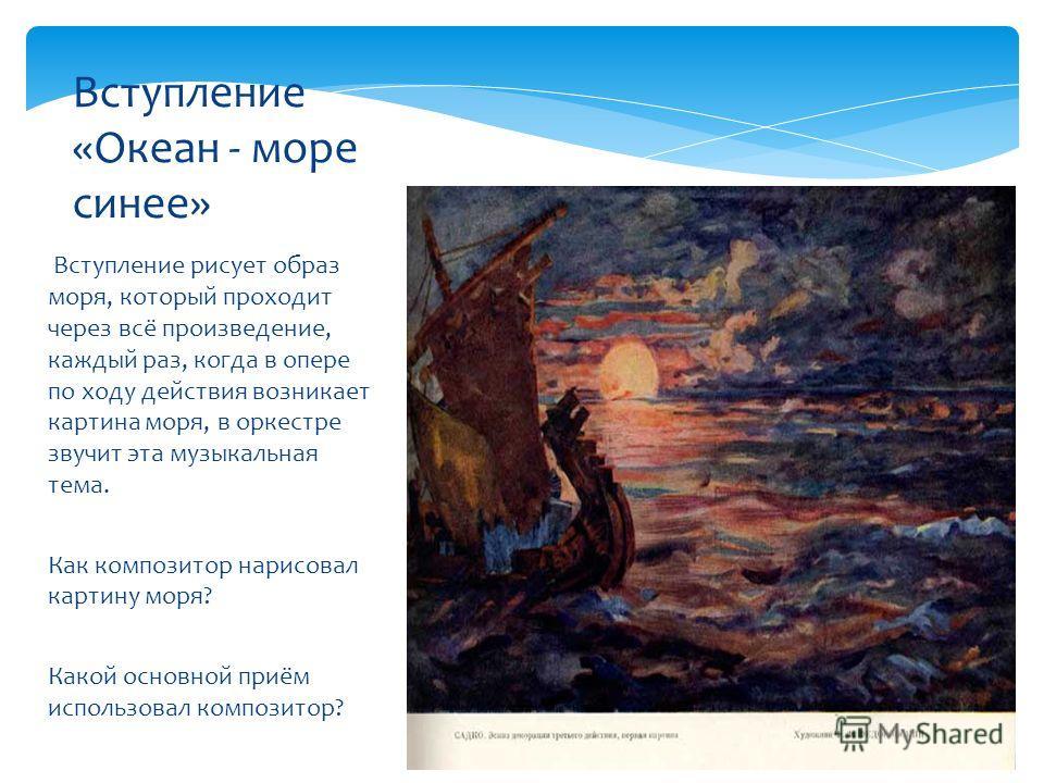 Вступление рисует образ моря, который проходит через всё произведение, каждый раз, когда в опере по ходу действия возникает картина моря, в оркестре звучит эта музыкальная тема. Как композитор нарисовал картину моря? Какой основной приём использовал