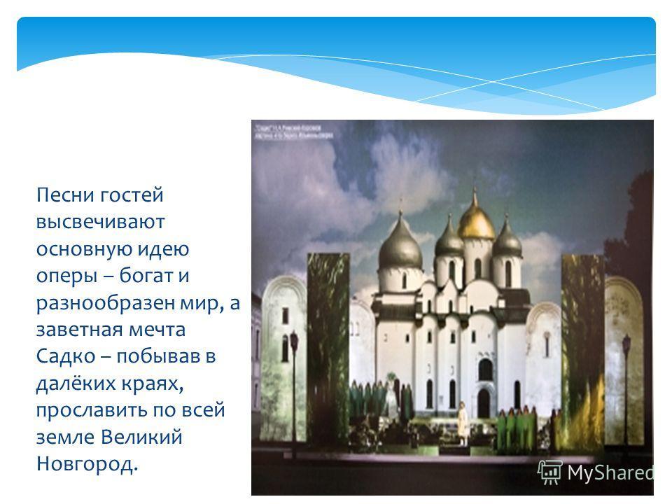 Песни гостей высвечивают основную идею оперы – богат и разнообразен мир, а заветная мечта Садко – побывав в далёких краях, прославить по всей земле Великий Новгород.