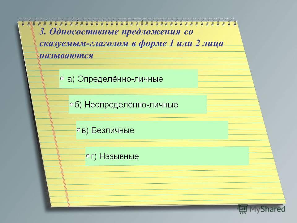 3. Односоставные предложения со сказуемым-глаголом в форме 1 или 2 лица называются