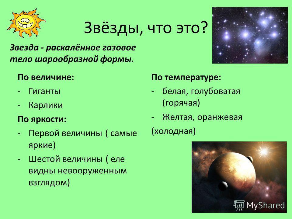 Звёзды, что это? Звезда - раскалённое газовое тело шарообразной формы. По величине: -Гиганты -Карлики По яркости: -Первой величины ( самые яркие) -Шестой величины ( еле видны невооруженным взглядом) По температуре: -белая, голубоватая (горячая) -Желт