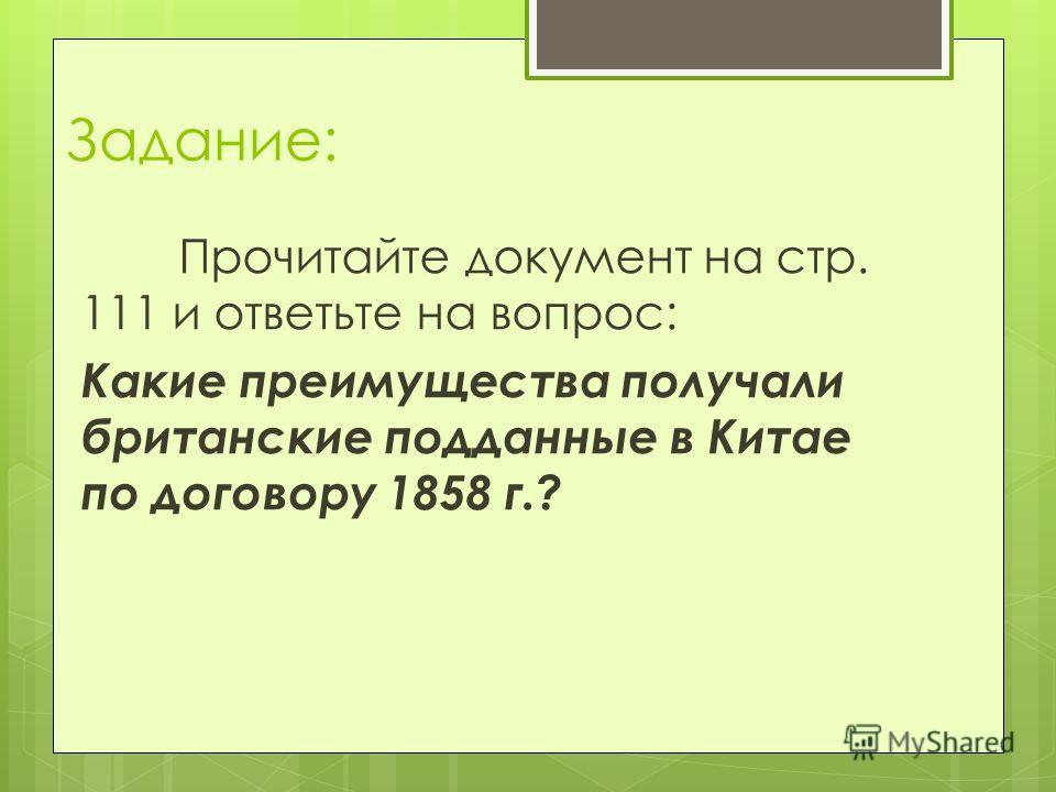 Задание: Прочитайте документ на стр. 111 и ответьте на вопрос: Какие преимущества получали британские подданные в Китае по договору 1858 г.?