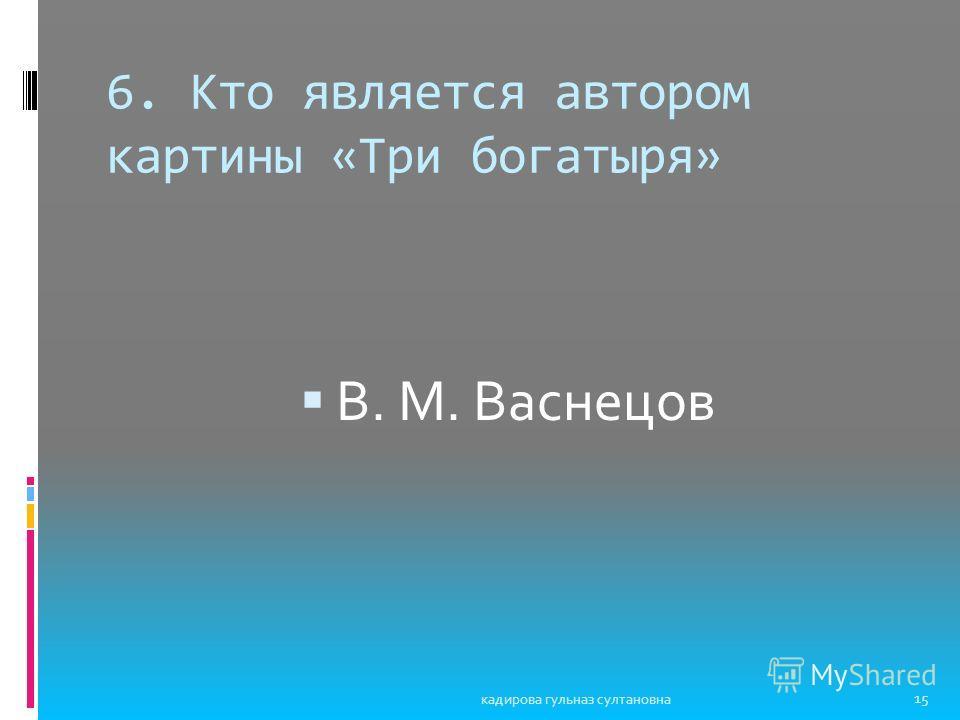 6. Кто является автором картины «Три богатыря» В. М. Васнецов 15 кадирова гульназ султановна